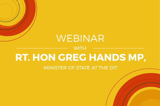 WEBINAR WITH RT.HON GREG HANDS MP, MINISTER OF STATE AT THE DIT