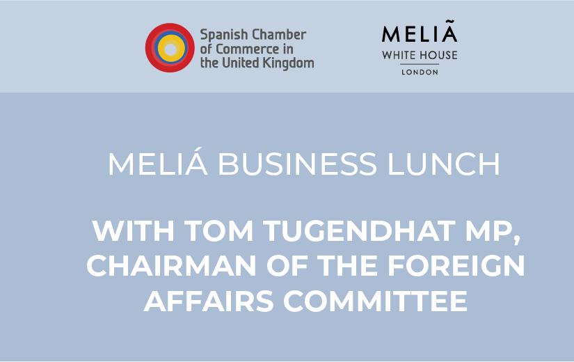 Meliá Business Lunch con el Diputado Tom Tugendhat, Presidente del Comité de Asuntos Exteriores